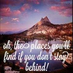 """""""Oh, the places you'll find if you don't stay behind"""""""