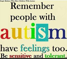Remember people with autism have feelings too. Be sensitive and tolerant.