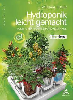 Dieser reich illustrierte Wegweiser für das Gärtnern mit Hydroponik wird Ihre Indoor-Erträge in ungeahntem Ausmaß steigern. William Texier