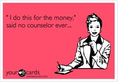 ' I do this for the money,' said no counselor ever....