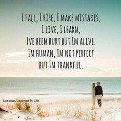I Fall, I Raise, I Make Mistakes, I Live, I Learn, I've Been Hurt But I'm Alive. I'm Human, I'm Not Perfect But I'm Thankful.