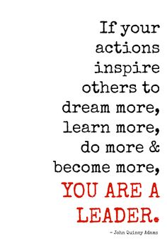 """If your actions inspire others to dream more, learn more, do more & become more, YOU ARE A LEADER.""""--John Quincy Adams"""