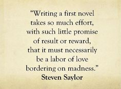 You're tellin me.   Writing a first novel takes so much effort, with such little promise of result or reward, that it must necessarily be a labor of love bordering on madness.
