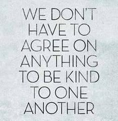 We don't have to agree on anything to be kind to one another