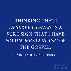 'Thinking that I deserve heaven is a sure sign that I have no understanding of the Gospel.'