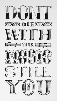 """""""Don't die with your music still in you...Play your music...sing your song."""""""