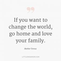 If you want to change the world, go home and love your family. - Mother Teresa
