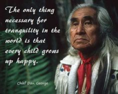 Cheif Dan George came to my School when I was a little girl and made a speech. He change my life that day. I grew up having a deep spiritual connection to the Native People of Canada and North America.