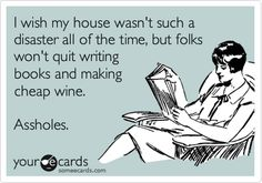 I wish my house wasn't such a disaster all of the time, but folks won't quit writing books and making cheap wine. Assholes.