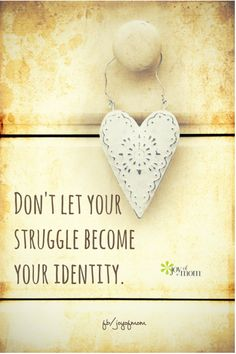 Don't let your struggle become your identity. <3 Drop by and see us on Joy of Mom for more amazing inspiration. <3 https://www.facebook.com/joyofmom  #strugglequotes #identityquotes #joyofmom