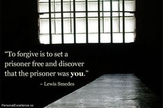 """""""To forgive is to set a prisoner free and discover that the prisoner was you."""" ~ Lewis Smedes"""