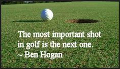 """The most important shot in golf is the next one."" - Ben Hogan"