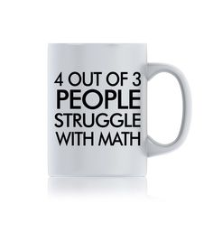 4 Out Of 3 People... http://sendmetshirt.com/products/4-out-of-3-people-struggle-with-math-funny-ceramic-mug-coffee-mug-gift-item-tea-mug?utm_campaign=social_autopilot&utm_source=pin&utm_medium=pin