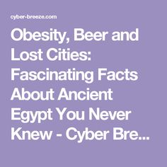 Obesity Beer And Lost Cities Fascinating Facts About Ancient Egypt You Never Knew