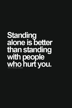 Standing alone is better than standing with people who hurt you. Quote