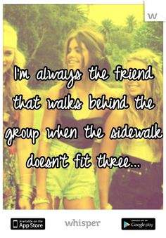I'm always the friend that walks behind the group when the sidewalk doesn't fit three...
