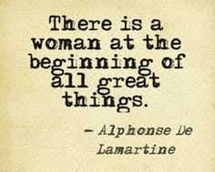 There is a woman at the beginning of all great things.