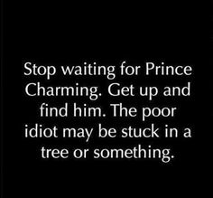 Funny pictures about Stop waiting for Prince Charming. Oh, and cool pics about Stop waiting for Prince Charming. Also, Stop waiting for Prince Charming. The Words, Prince Charming Quotes, Prince Charming Funny, Meaningful Quotes, Inspirational Quotes, Uplifting Quotes, Motivational Quotes, Quotes To Live By, Me Quotes