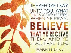 Mark 11:24 (KJV)  Therefore I say unto you, what things soever ye desire, when ye pray, believe that ye receive them, and ye shall have them. #Dailybibleverse