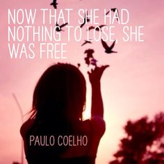 """Now that she had nothing to lose, she was free."" -Paulo Coelho"