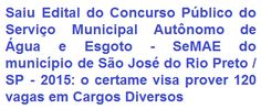 O Serviço Municipal Autônomo de Água e Esgoto - SeMAE, do município de São José do Rio Preto, no Estado de São Paulo, faz saber da abertura de Concurso Público que visa o provimento de 120 (cento e vinte) vagas em diversos empregos de Níveis Médio/Técnico e Superior para composição de seu quadro de pessoal. Os salários oferecidos são de R$ 1.992,29 (cargos de Níveis Médio/Técnico) e de R$ 4.580,06 (cargos de Nível Superior), todos com jornada semanal de trabalho de 40 horas.