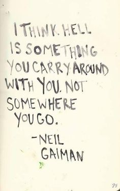 "quote on Hell by Neil Gaiman ""i think hell is something you carry around with you. not somewhere you go""quote on Hell by Neil Gaiman ""i think hell is something you carry around with you. Great Quotes, Quotes To Live By, Inspirational Quotes, Change Quotes, Words Quotes, Me Quotes, Sayings, Carry On Quotes, Famous Quotes"