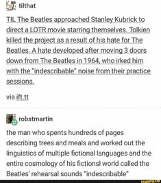 """TIL The Beatles approached Stanley Kubrick to direct a LOTR movie starring themselves. Tolkien killed the project as a result of his hate for The Beatles. A hate developed after moving 3 doors down from The Beatles in who irked him with the """"indescri My Tumblr, Tumblr Funny, Lotr Movies, Collateral Beauty, Memes, J. R. R. Tolkien, Into The West, The Beatles, Beatles Books"""