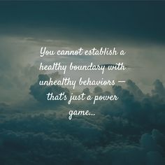 You cannot establish a healthy boundary with unhealthy behaviors -- that's just a power game...