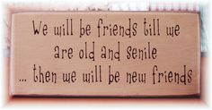 We will be friends till we are old and senile... primitive wood sign funny. $12.00, via Etsy.