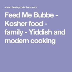 Feed Me Bubbe - Kosher food - family - Yiddish and modern cooking