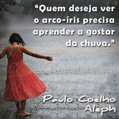 if you want to see a rainbow, you have to learn to see the rain Paulo Coelho