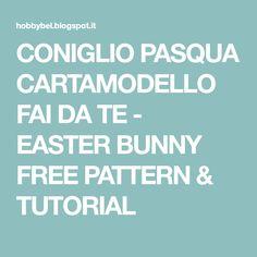CONIGLIO PASQUA CARTAMODELLO FAI DA TE - EASTER BUNNY FREE PATTERN & TUTORIAL