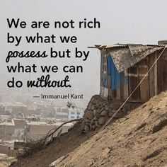 We are not rich by what we possess but by what we can do without. ~ Immanuel Kant