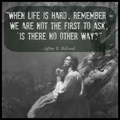 When life is hard, remember - We are not the first to ask why. -Jeffrey R. Holland  ...man oh man how I love this one.