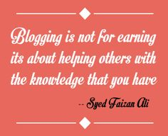 Blogging is not just for earning its also about helping others with the knowledge that you have.