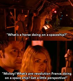 theblahinspirations: Ten. :) Mickey Smith: Whats a horse doing on a spaceship?The Doctor: Mickey! Whats pre-revolution France doing on a spaceship? Get a little perspective! -The Girl in the Fireplace