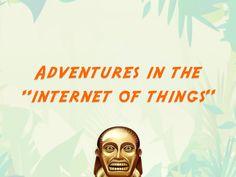 Adventures in the Internet of Things by Scott Janousek via Slideshare