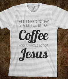 All I need today is a little bit of coffee and a whole lot of Jesus. @Laurel Wypkema Wypkema Martinez