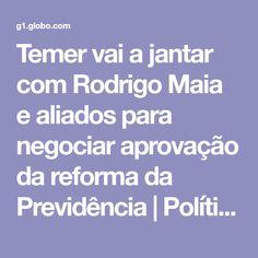 Temer vai a jantar com Rodrigo Maia e aliados para negociar aprovação da reforma da Previdência   Política   G1