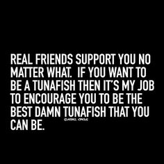 Real friends support you no matter what! Meghan -- This just made me laugh!!! Be the best tunafish you can be :) You know...if you want to that is!