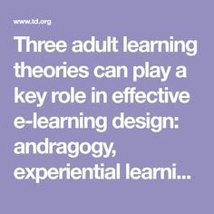 Three adult learning theories can play a key role in effective e-learning design: andragogy, experiential learning, and transformational learning.