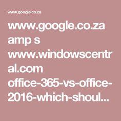 www.google.co.za amp s www.windowscentral.com office-365-vs-office-2016-which-should-you-buy%3Famp