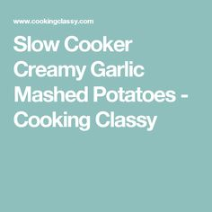 Slow Cooker Creamy Garlic Mashed Potatoes - Cooking Classy