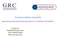 Description: Validation is an important element of the Quality System Regulations and ISO13485.   This course will cover the requirements the essentials of validation.  You'll learn about what processes needed to be validated and what steps you need to take to validate processes.  You'll learn the essentials of validation planning, protocol writing, and change management.  We'll cover the steps of Installation Qualification (IQ),Operational Qualification (OQ), and Performance Qualification…