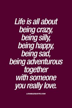 Life is all about being crazy, being silly, being happy, being sad, being adventurous together with someone you really love. #life #quote