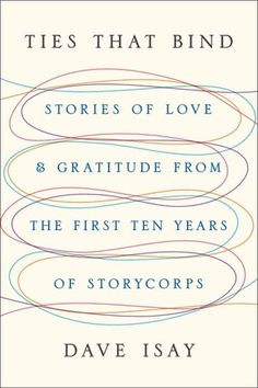 Ties that Bind, Stories of Love and Gratitude from the First Ten Years of StoryCorps by Dave Isay