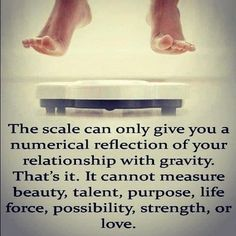 The scale- gives you a numerical reflection of your relationship with gravity. CANNOT Measure Beauty,Talent,Purpose,Life force, Possibility, Strength or Love. (Well Put)