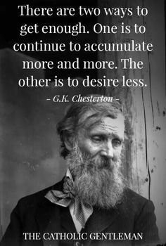 Chesterton was making a good point, but he missed in one small detail: you will never get enough through accumulation. No one in history wh. Wise Quotes, Quotable Quotes, Great Quotes, Quotes To Live By, Motivational Quotes, Inspirational Quotes, Cool Words, Wise Words, Catholic Gentleman