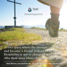 """""""Hospitality is not to change people, but to offer them space where change can take place."""" - Henri Nouwen, Reaching Out: The Three Movements of the Spiritual Life"""
