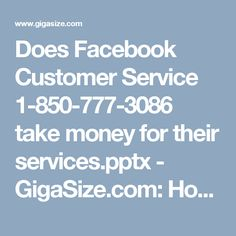 Does Facebook Customer Service 1-850-777-3086  take money for their services.pptx - GigaSize.com: Host and Share your files Nope!! Our Facebook Customer Service team never takes money for the services because they believe that they have got the technical knowledge for the reason and they are supposed to deliver their best. So, make a call at 1-850-777-3086 and our connoisseurs will help you out for sure.  #Facebookcustomerservice